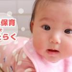 乳児保育で働く!カワイイ赤ちゃんを担当する魅力と厳しさとは