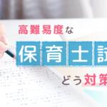 保育士試験の対策、どうすればいいの?勉強のコツを完全網羅!