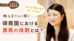 「みんなで食べるとおいしいね!」 隅弘子さんに聞く保育園における食育の役割とは?